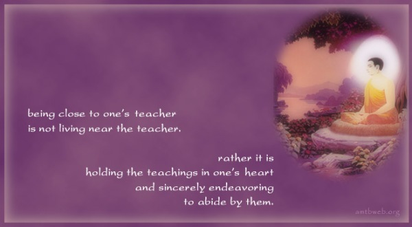 spiritual-teacher-quotesBeing-close-to-ones-teacher-is-not-living-near-the-teacher-rather-it-is-holding-the-teachings-in-ones-heart-and-sincerely-endeavoring-to-abide-by-them.-Buddhist-Quotes